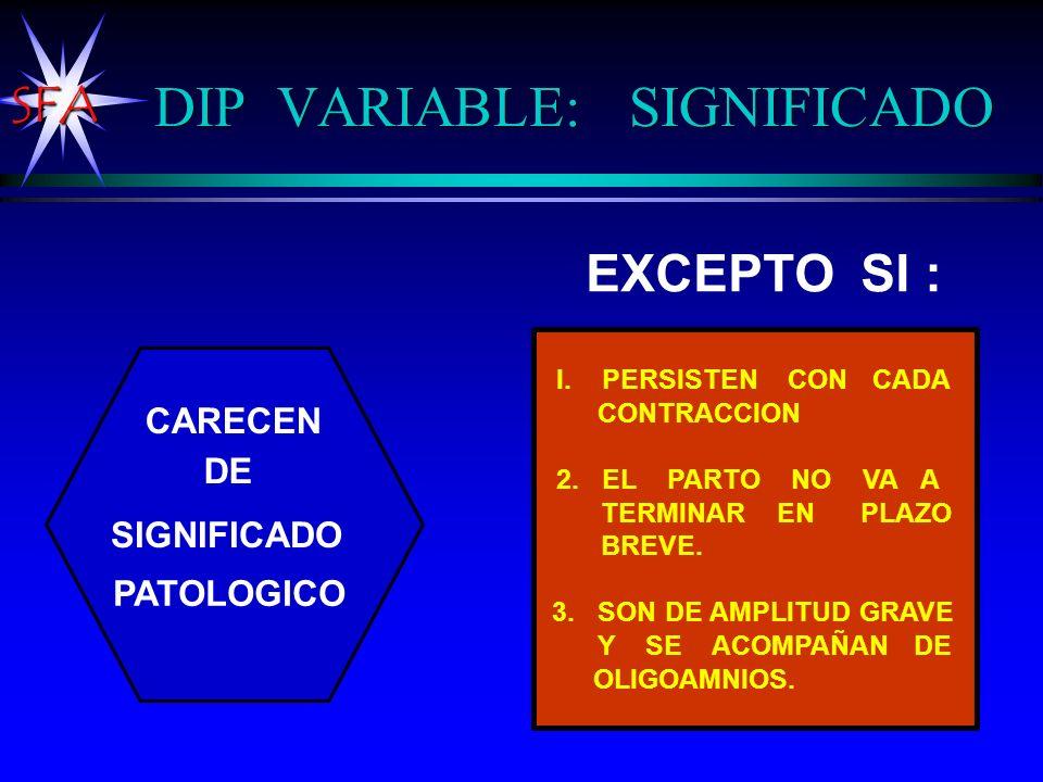 SFA DIP VARIABLE: SIGNIFICADO EXCEPTO SI : I. PERSISTEN CON CADA CONTRACCION 2. EL PARTO NO VA A TERMINAR EN PLAZO BREVE. 3. SON DE AMPLITUD GRAVE Y S
