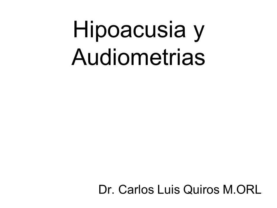 Hipoacusia y Audiometrias Dr. Carlos Luis Quiros M.ORL