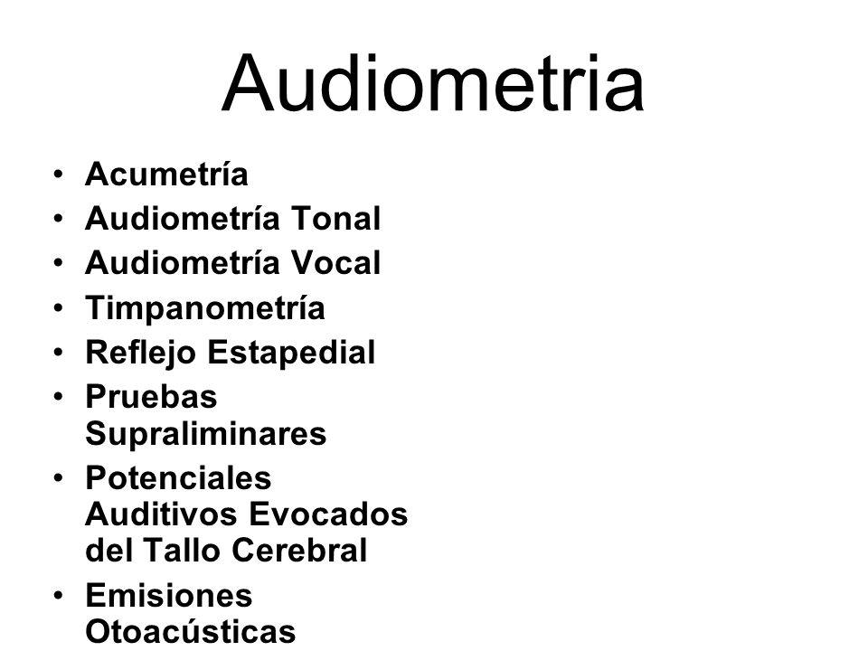 Audiometria Acumetría Audiometría Tonal Audiometría Vocal Timpanometría Reflejo Estapedial Pruebas Supraliminares Potenciales Auditivos Evocados del T