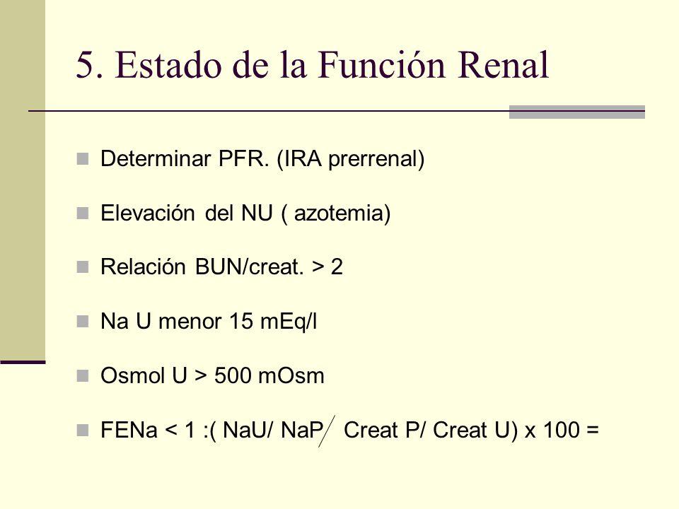 5. Estado de la Función Renal Determinar PFR. (IRA prerrenal) Elevación del NU ( azotemia) Relación BUN/creat. > 2 Na U menor 15 mEq/l Osmol U > 500 m