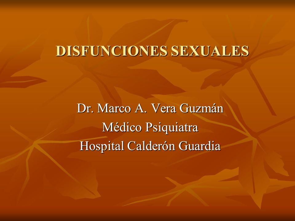 DISFUNCIONES SEXUALES Dr. Marco A. Vera Guzmán Médico Psiquiatra Hospital Calderón Guardia