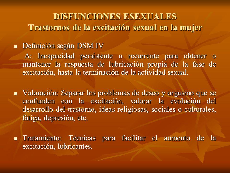 DISFUNCIONES ESEXUALES Trastornos de la excitación sexual en la mujer Definición según DSM IV Definición según DSM IV A: Incapacidad persistente o rec