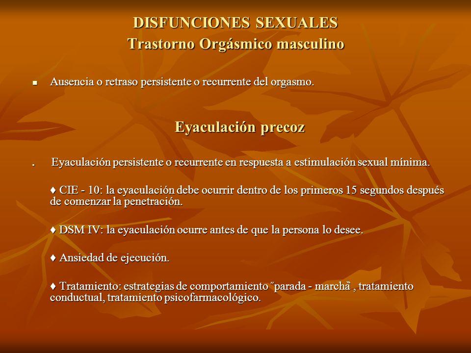 DISFUNCIONES SEXUALES Trastorno Orgásmico masculino Ausencia o retraso persistente o recurrente del orgasmo. Ausencia o retraso persistente o recurren