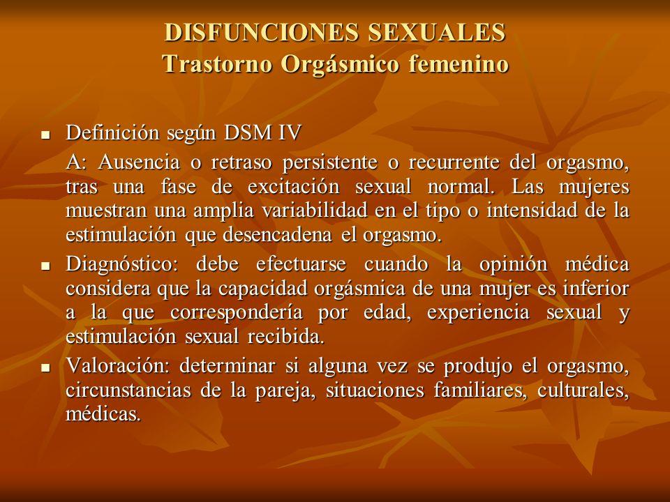 DISFUNCIONES SEXUALES Trastorno Orgásmico femenino Definición según DSM IV Definición según DSM IV A: Ausencia o retraso persistente o recurrente del