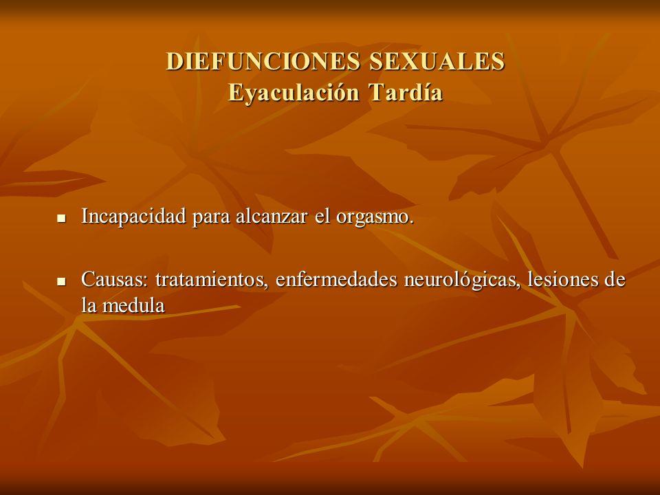DIEFUNCIONES SEXUALES Eyaculación Tardía Incapacidad para alcanzar el orgasmo. Incapacidad para alcanzar el orgasmo. Causas: tratamientos, enfermedade