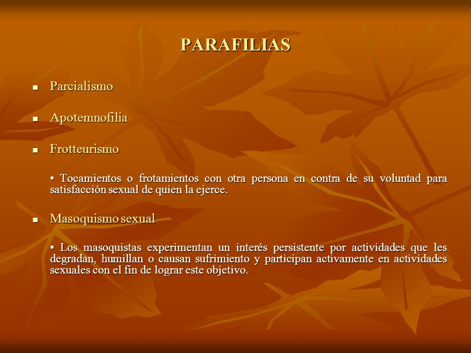 PARAFILIAS Parcialismo Parcialismo Apotemnofilia Apotemnofilia Frotteurismo Frotteurismo Tocamientos o frotamientos con otra persona en contra de su v