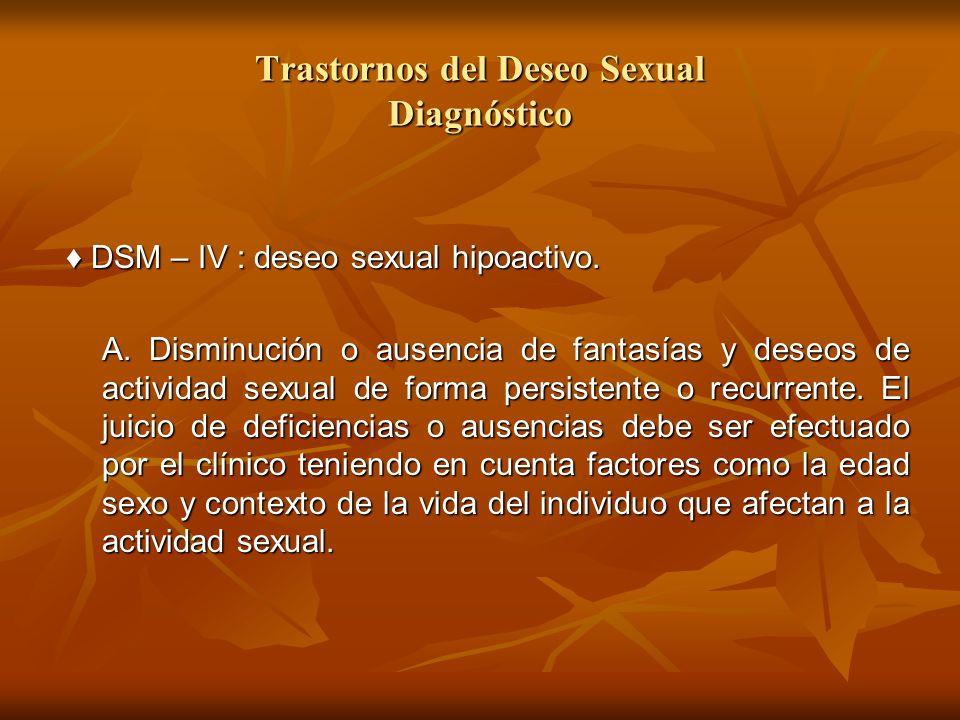 Trastornos del Deseo Sexual Diagnóstico DSM – IV : deseo sexual hipoactivo. DSM – IV : deseo sexual hipoactivo. A. Disminución o ausencia de fantasías