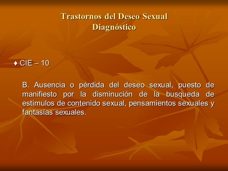 Trastornos del Deseo Sexual Diagnóstico CIE – 10 CIE – 10 B. Ausencia o pérdida del deseo sexual, puesto de manifiesto por la disminución de la busque
