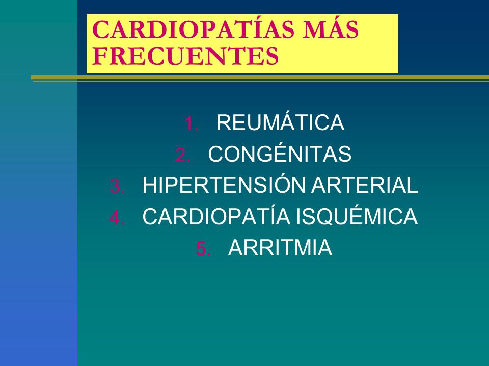 CARDIOPATÍAS MÁS FRECUENTES 1. REUMÁTICA 2. CONGÉNITAS 3. HIPERTENSIÓN ARTERIAL 4. CARDIOPATÍA ISQUÉMICA 5. ARRITMIA