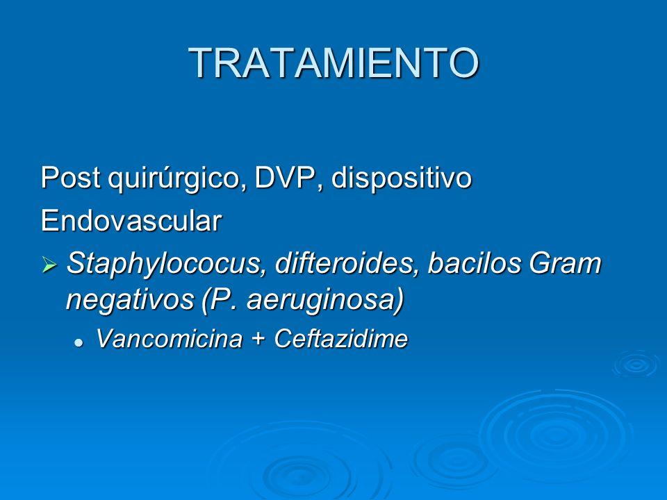 TRATAMIENTO Post quirúrgico, DVP, dispositivo Endovascular Staphylococus, difteroides, bacilos Gram negativos (P. aeruginosa) Staphylococus, difteroid