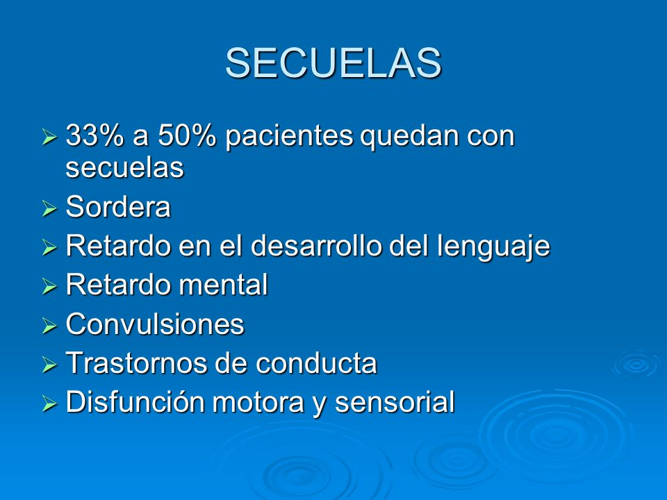 SECUELAS 33% a 50% pacientes quedan con secuelas 33% a 50% pacientes quedan con secuelas Sordera Sordera Retardo en el desarrollo del lenguaje Retardo