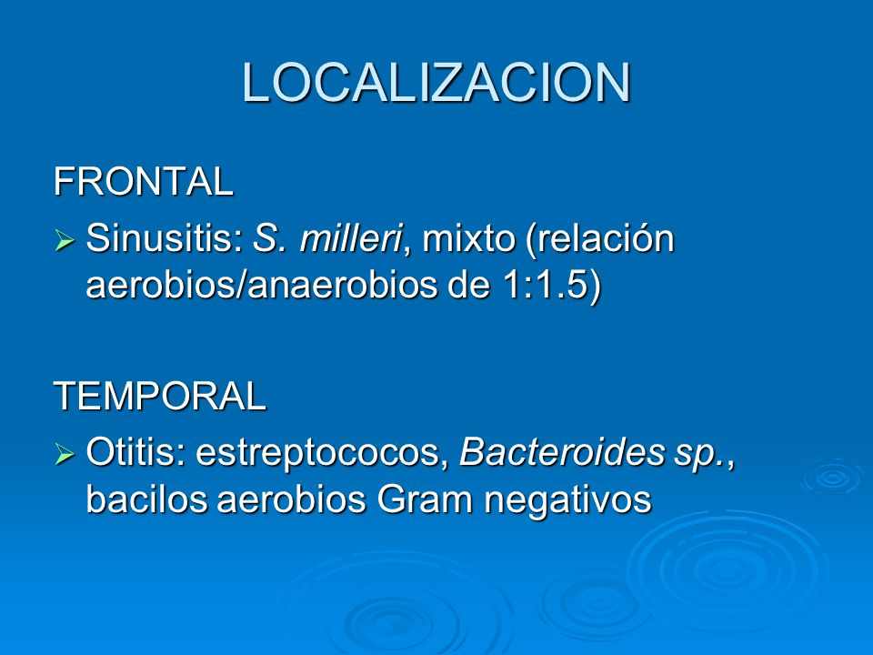 LOCALIZACION FRONTAL Sinusitis: S. milleri, mixto (relación aerobios/anaerobios de 1:1.5) Sinusitis: S. milleri, mixto (relación aerobios/anaerobios d
