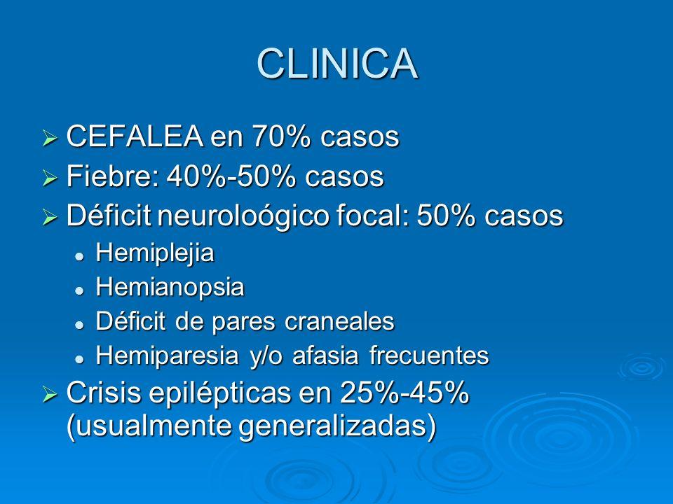 CLINICA CEFALEA en 70% casos CEFALEA en 70% casos Fiebre: 40%-50% casos Fiebre: 40%-50% casos Déficit neuroloógico focal: 50% casos Déficit neuroloógi