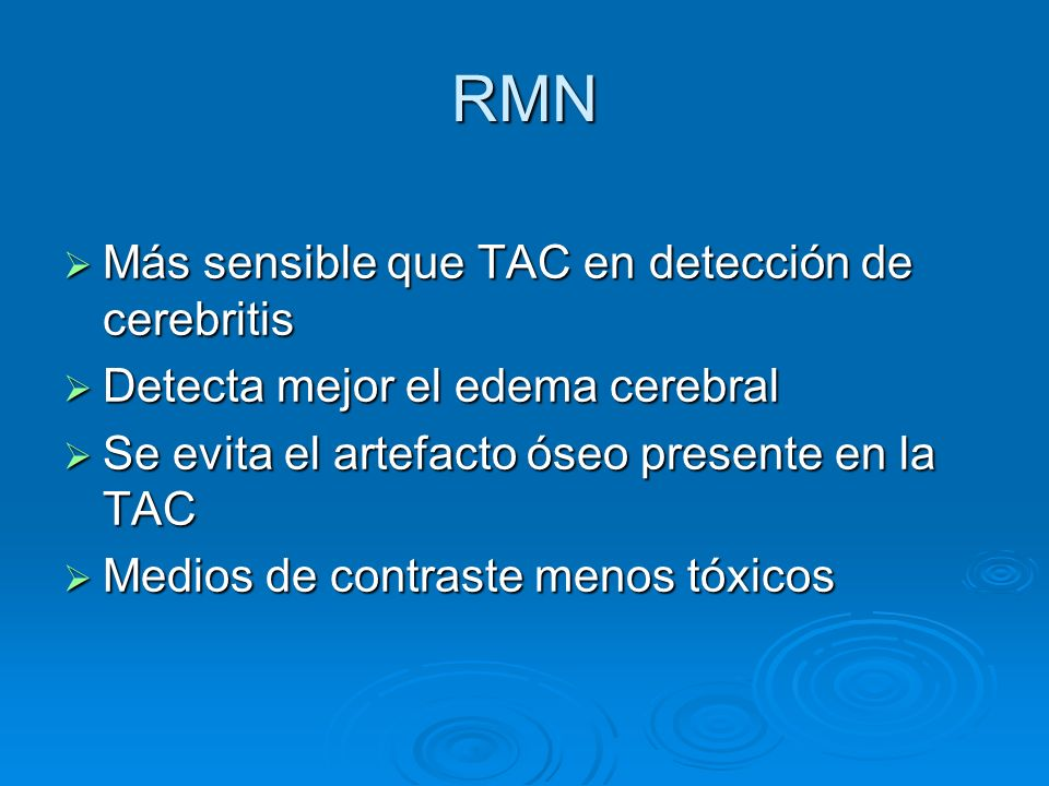 RMN Más sensible que TAC en detección de cerebritis Más sensible que TAC en detección de cerebritis Detecta mejor el edema cerebral Detecta mejor el e
