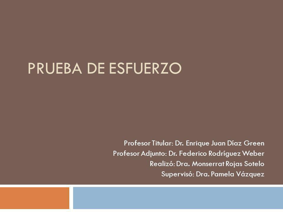 PRUEBA DE ESFUERZO Profesor Titular: Dr. Enrique Juan Díaz Green Profesor Adjunto: Dr. Federico Rodríguez Weber Realizó: Dra. Monserrat Rojas Sotelo S