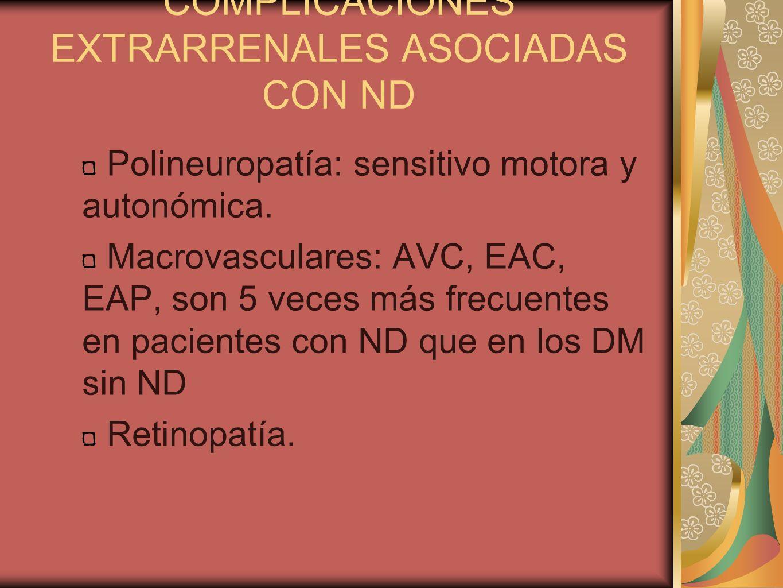 COMPLICACIONES EXTRARRENALES ASOCIADAS CON ND Polineuropatía: sensitivo motora y autonómica. Macrovasculares: AVC, EAC, EAP, son 5 veces más frecuente