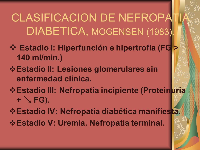 CLASIFICACION DE NEFROPATIA DIABETICA, MOGENSEN (1983). Estadio I: Hiperfunción e hipertrofia (FG > 140 ml/min.) Estadio II: Lesiones glomerulares sin