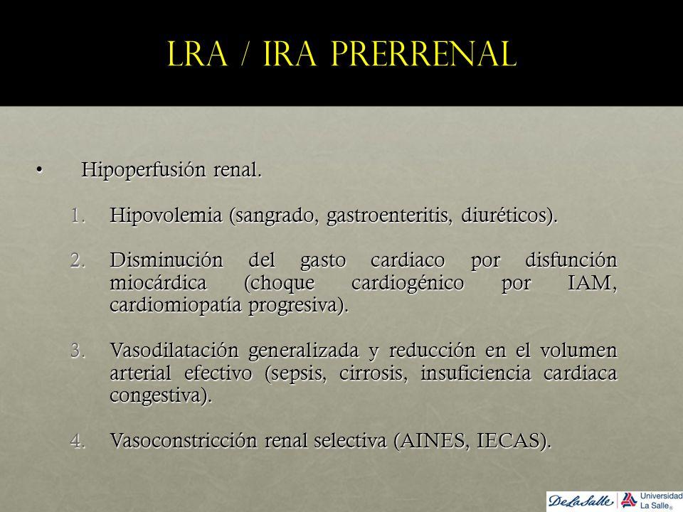 LRA / IRA prerrenal Hipoperfusión renal.Hipoperfusión renal. 1.Hipovolemia (sangrado, gastroenteritis, diuréticos). 2.Disminución del gasto cardiaco p