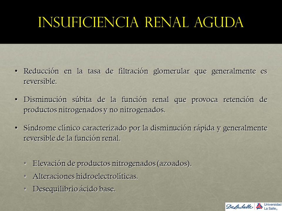 Insuficiencia renal aguda Reducción en la tasa de filtración glomerular que generalmente es reversible.Reducción en la tasa de filtración glomerular q