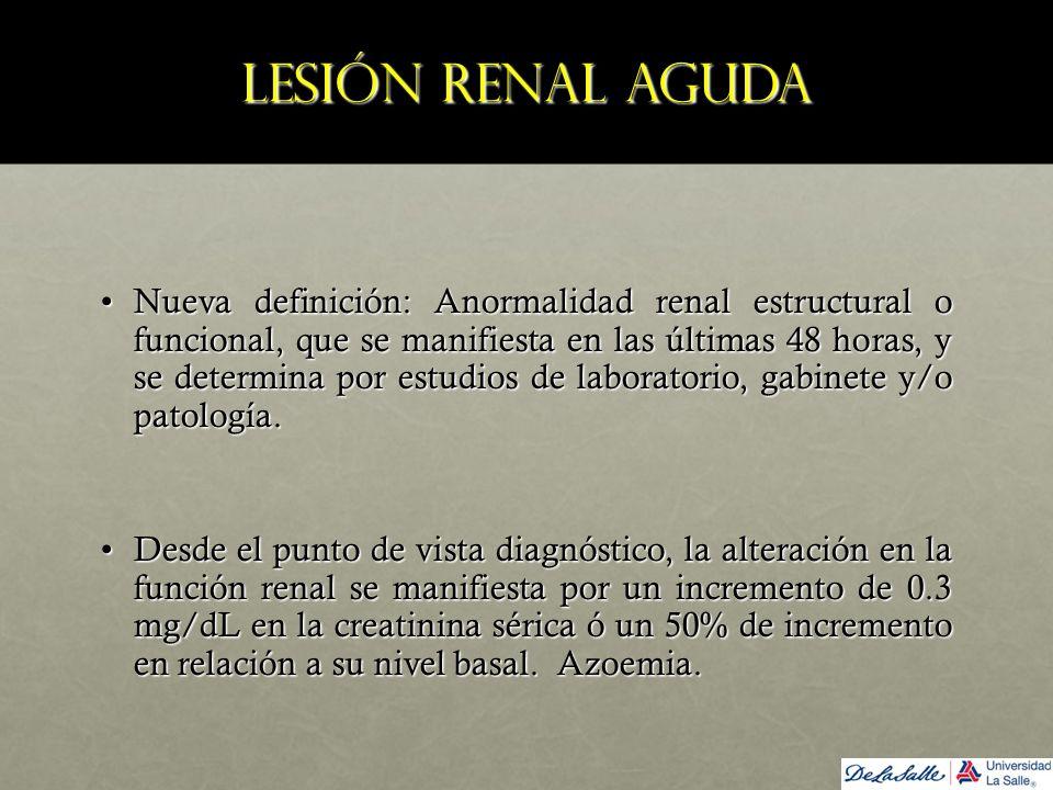 Lesión renal aguda Nueva definición: Anormalidad renal estructural o funcional, que se manifiesta en las últimas 48 horas, y se determina por estudios