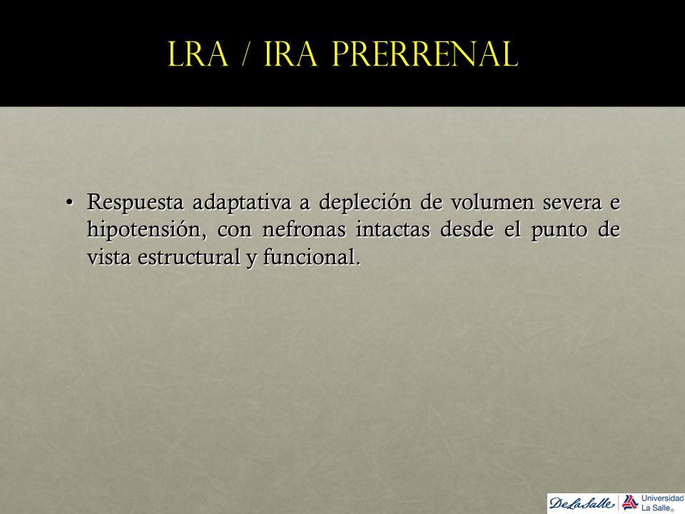 LRA / IRA prerrenal Respuesta adaptativa a depleción de volumen severa e hipotensión, con nefronas intactas desde el punto de vista estructural y func