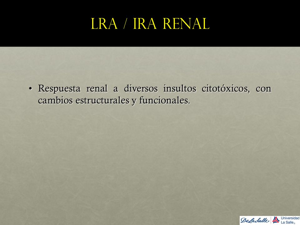 LRA / IRA renal Respuesta renal a diversos insultos citotóxicos, con cambios estructurales y funcionales.Respuesta renal a diversos insultos citotóxic