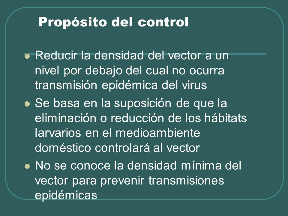 Propósito del control Reducir la densidad del vector a un nivel por debajo del cual no ocurra transmisión epidémica del virus Se basa en la suposición