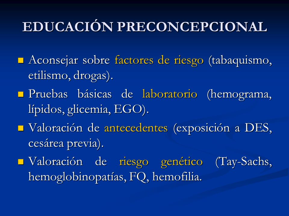 EDUCACIÓN PRECONCEPCIONAL Aconsejar sobre factores de riesgo (tabaquismo, etilismo, drogas). Aconsejar sobre factores de riesgo (tabaquismo, etilismo,