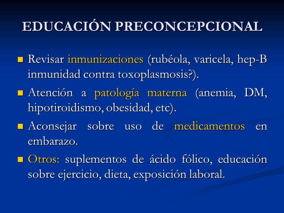 EDUCACIÓN PRECONCEPCIONAL Revisar inmunizaciones (rubéola, varicela, hep-B inmunidad contra toxoplasmosis?). Revisar inmunizaciones (rubéola, varicela