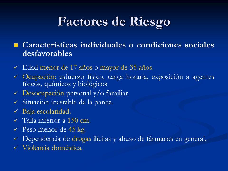 Factores de Riesgo Características individuales o condiciones sociales desfavorables Edad menor de 17 años o mayor de 35 años. Ocupación: esfuerzo fís