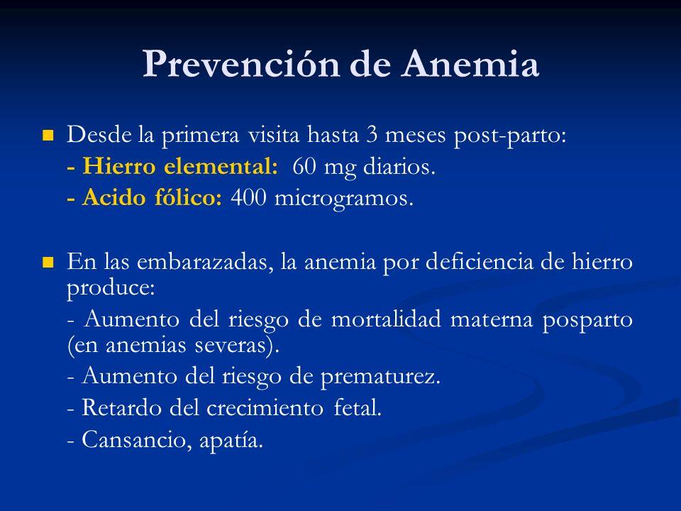 Prevención de Anemia Desde la primera visita hasta 3 meses post-parto: - Hierro elemental: 60 mg diarios. - Acido fólico: 400 microgramos. En las emba