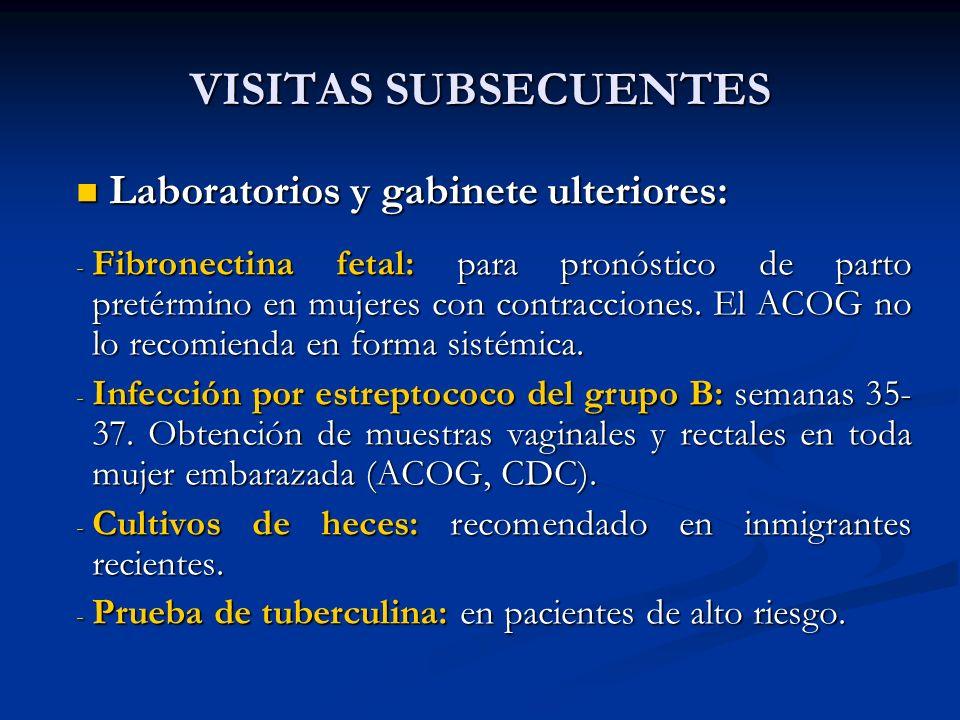 VISITAS SUBSECUENTES Laboratorios y gabinete ulteriores: Laboratorios y gabinete ulteriores: - Fibronectina fetal: para pronóstico de parto pretérmino