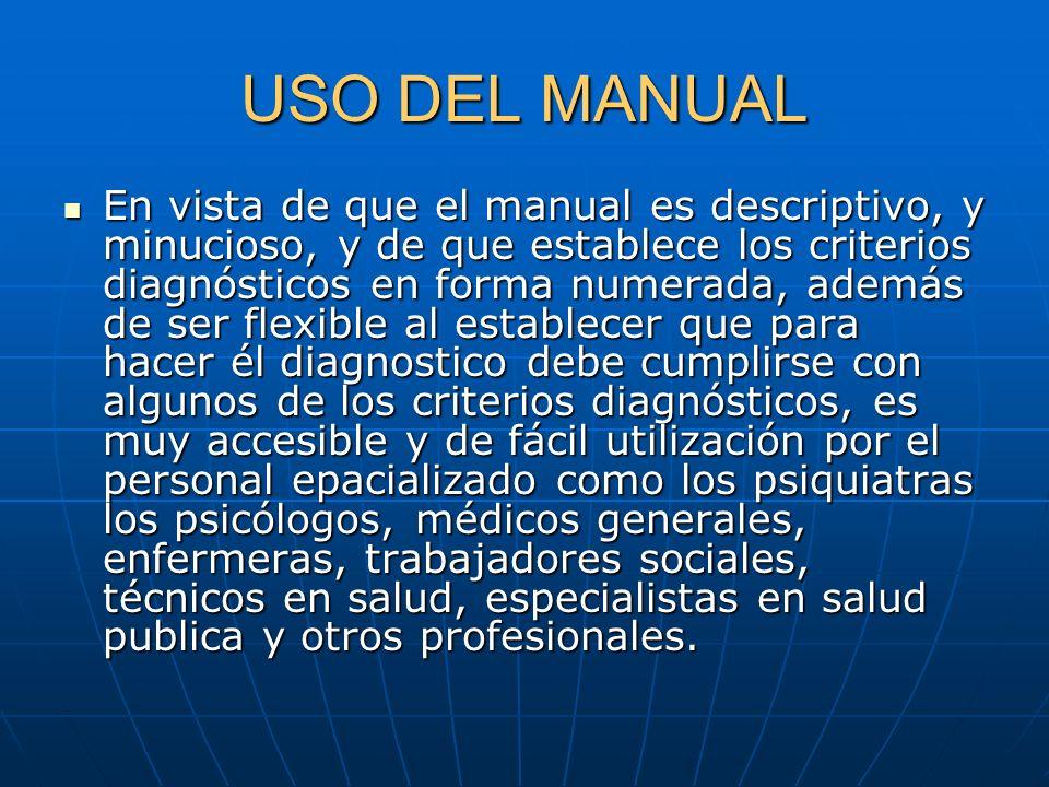 USO DEL MANUAL En vista de que el manual es descriptivo, y minucioso, y de que establece los criterios diagnósticos en forma numerada, además de ser f