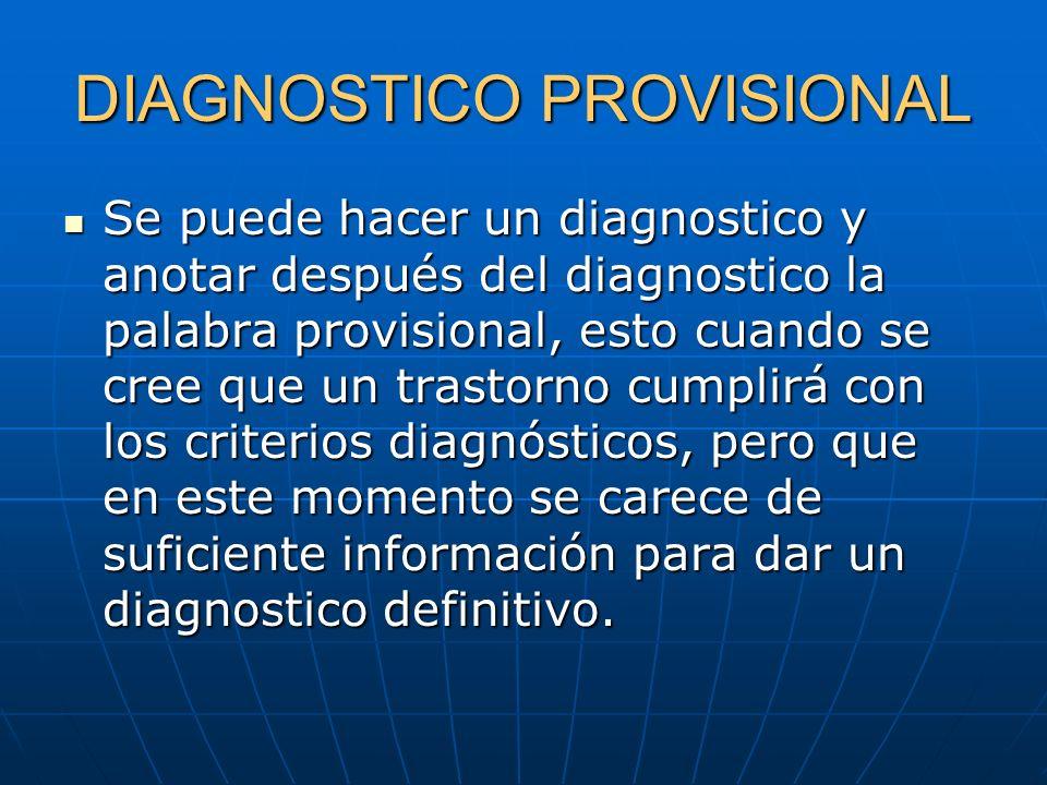 DIAGNOSTICO PROVISIONAL Se puede hacer un diagnostico y anotar después del diagnostico la palabra provisional, esto cuando se cree que un trastorno cu