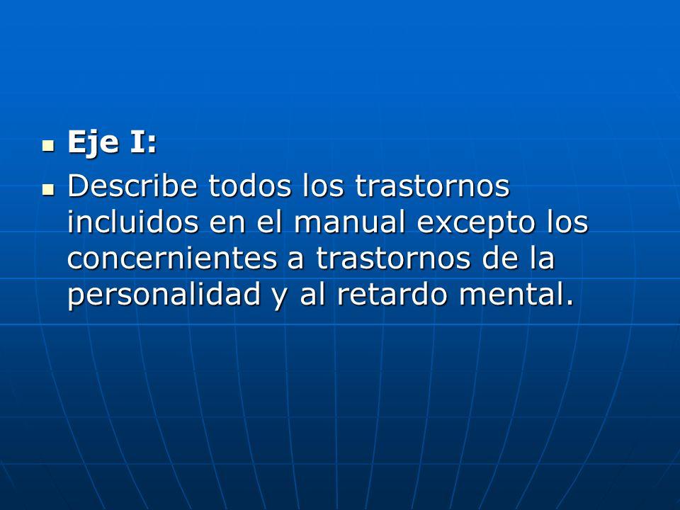 Eje I: Eje I: Describe todos los trastornos incluidos en el manual excepto los concernientes a trastornos de la personalidad y al retardo mental. Desc