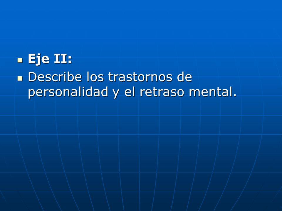 Eje II: Eje II: Describe los trastornos de personalidad y el retraso mental. Describe los trastornos de personalidad y el retraso mental.
