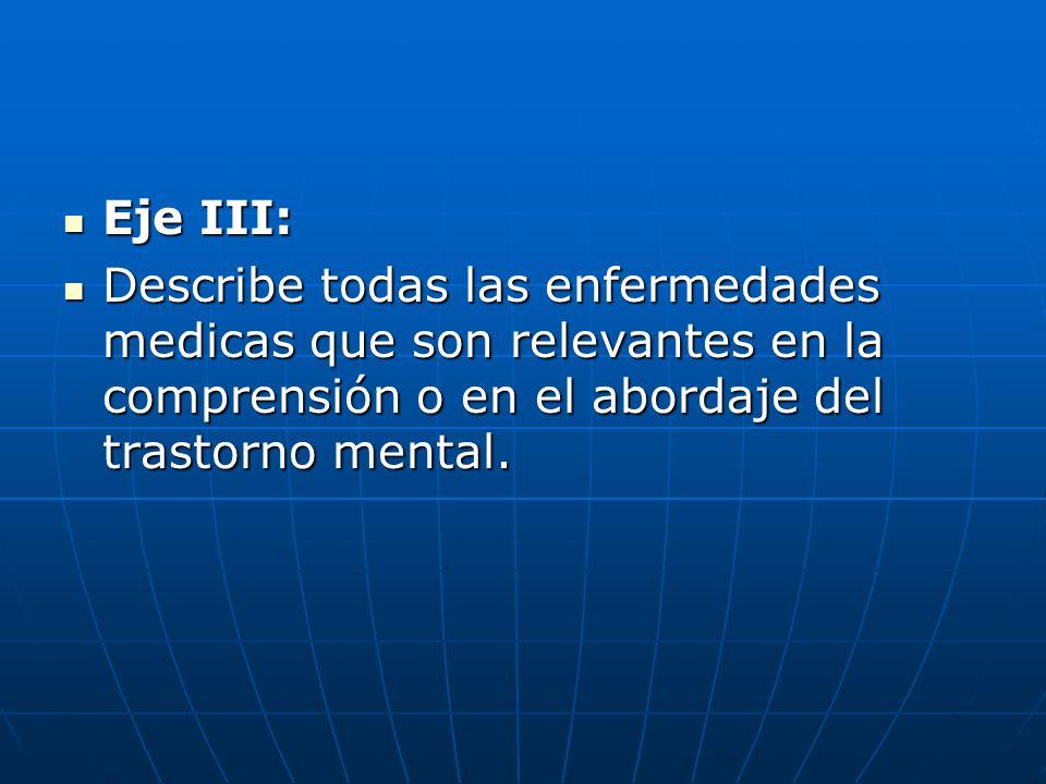 Eje III: Eje III: Describe todas las enfermedades medicas que son relevantes en la comprensión o en el abordaje del trastorno mental. Describe todas l
