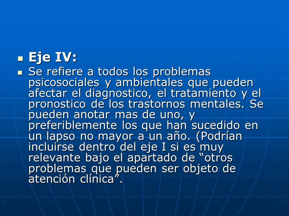 Eje IV: Eje IV: Se refiere a todos los problemas psicosociales y ambientales que pueden afectar el diagnostico, el tratamiento y el pronostico de los