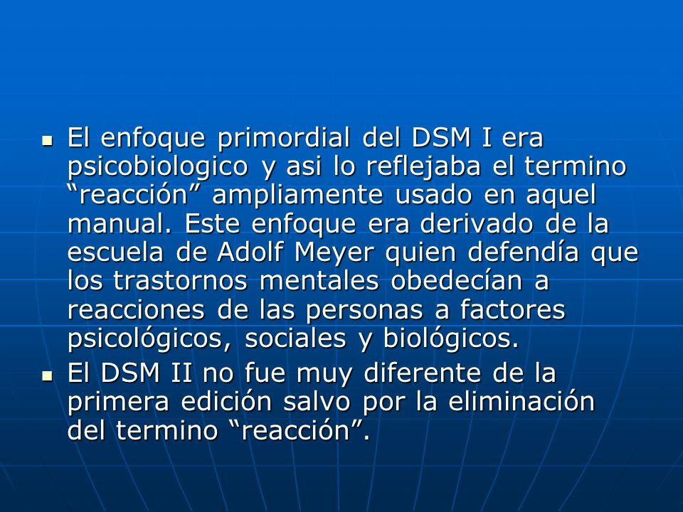 El enfoque primordial del DSM I era psicobiologico y asi lo reflejaba el termino reacción ampliamente usado en aquel manual. Este enfoque era derivado