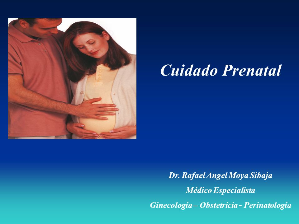 Cuidado Prenatal Dr. Rafael Angel Moya Sibaja Médico Especialista Ginecología – Obstetricia - Perinatología