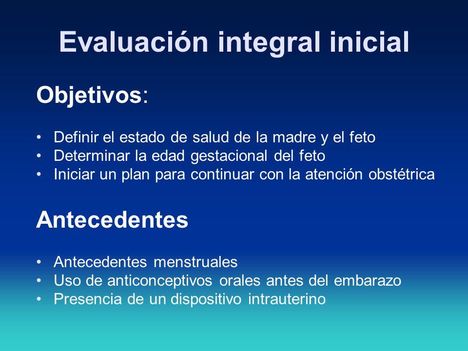 Evaluación integral inicial Objetivos: Definir el estado de salud de la madre y el feto Determinar la edad gestacional del feto Iniciar un plan para c
