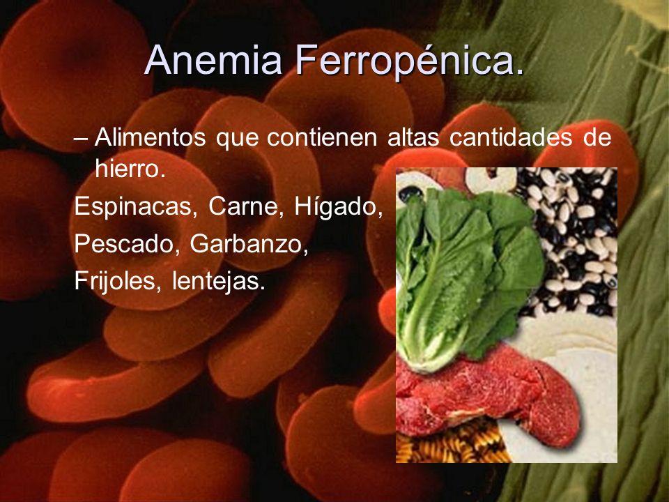 Anemia Ferropénica. –Alimentos que contienen altas cantidades de hierro. Espinacas, Carne, Hígado, Pescado, Garbanzo, Frijoles, lentejas.