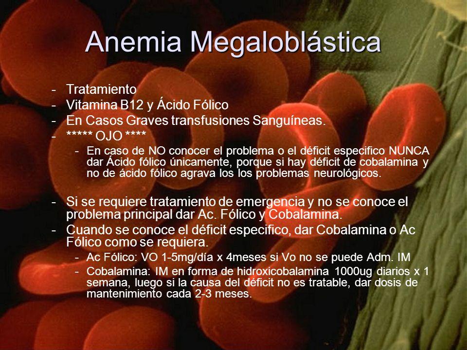 Anemia Megaloblástica -Tratamiento -Vitamina B12 y Ácido Fólico -En Casos Graves transfusiones Sanguíneas. -***** OJO **** -En caso de NO conocer el p