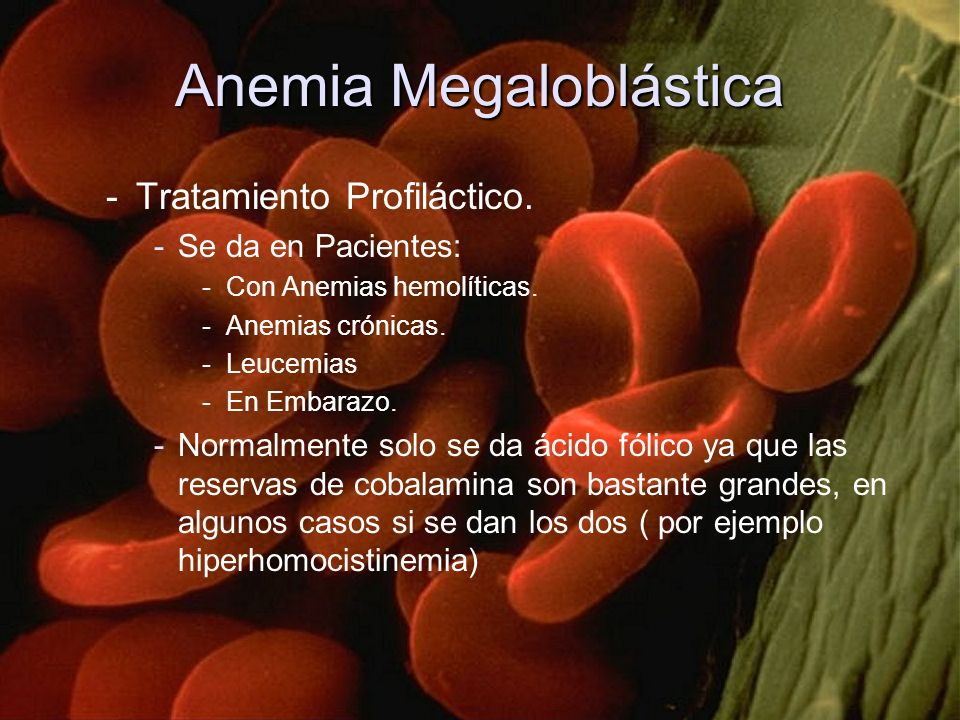 Anemia Megaloblástica -Tratamiento Profiláctico. -Se da en Pacientes: -Con Anemias hemolíticas. -Anemias crónicas. -Leucemias -En Embarazo. -Normalmen