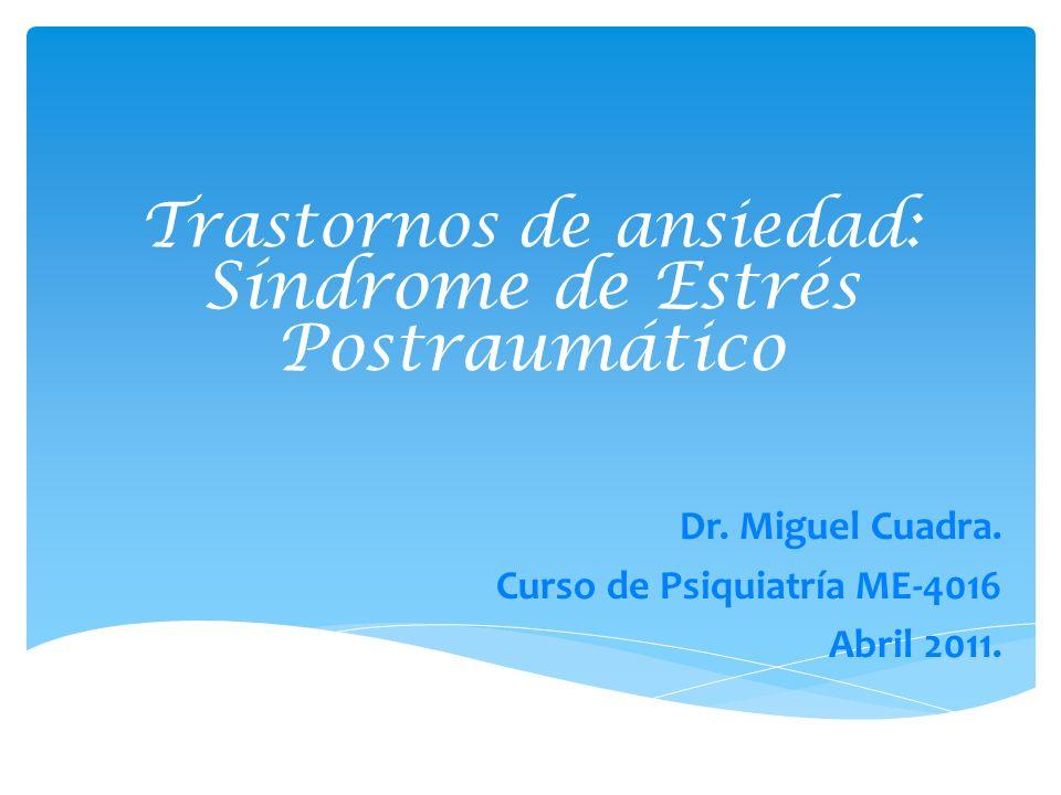 Trastornos de ansiedad: Síndrome de Estrés Postraumático Dr. Miguel Cuadra. Curso de Psiquiatría ME-4016 Abril 2011.