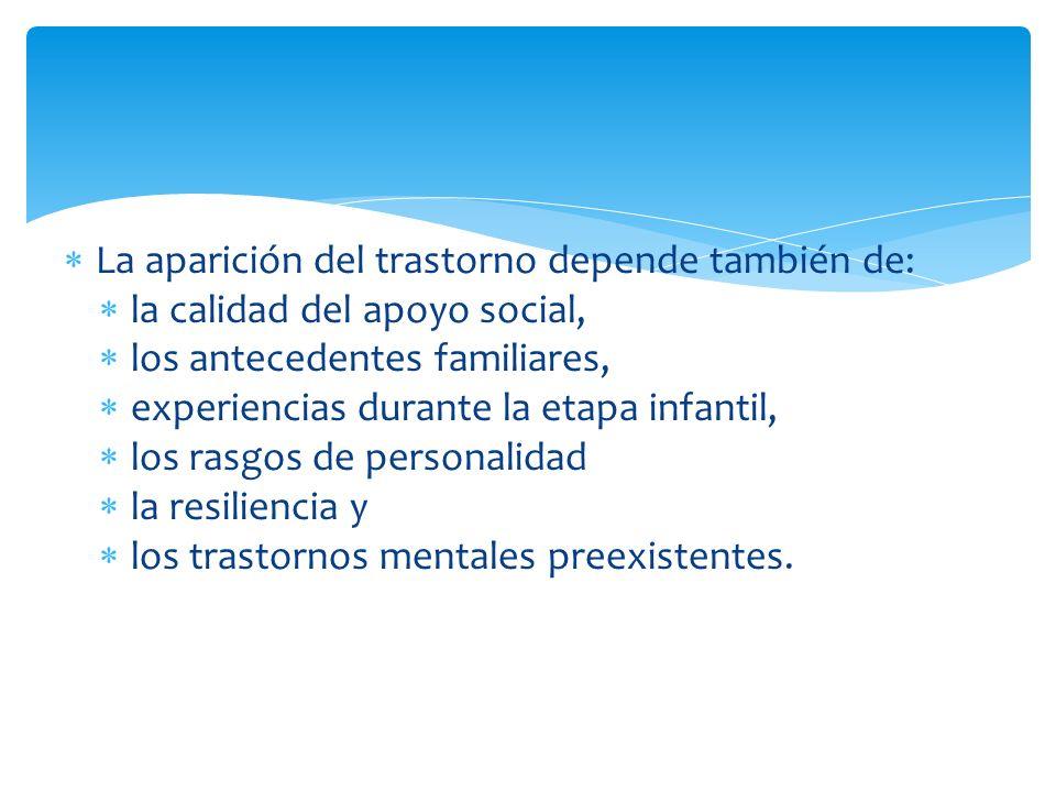 La aparición del trastorno depende también de: la calidad del apoyo social, los antecedentes familiares, experiencias durante la etapa infantil, los r