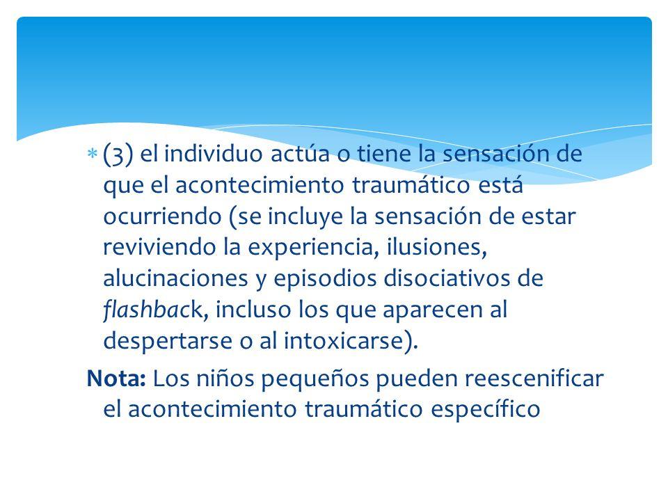 (3) el individuo actúa o tiene la sensación de que el acontecimiento traumático está ocurriendo (se incluye la sensación de estar reviviendo la experi
