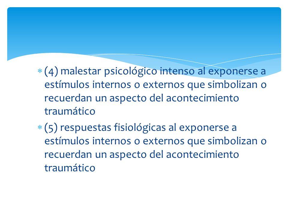 (4) malestar psicológico intenso al exponerse a estímulos internos o externos que simbolizan o recuerdan un aspecto del acontecimiento traumático (5)