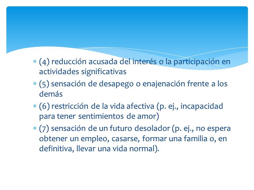 (4) reducción acusada del interés o la participación en actividades significativas (5) sensación de desapego o enajenación frente a los demás (6) rest