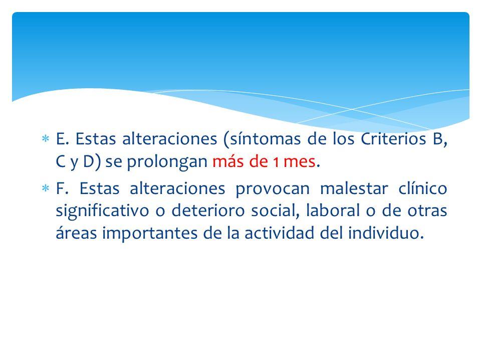 E. Estas alteraciones (síntomas de los Criterios B, C y D) se prolongan más de 1 mes. F. Estas alteraciones provocan malestar clínico significativo o